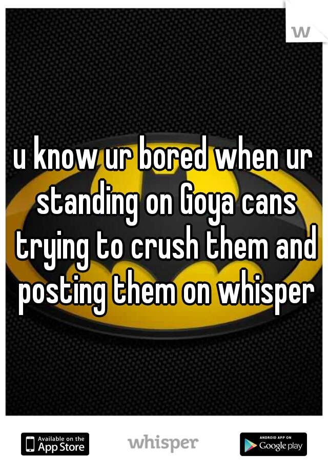 u know ur bored when ur standing on Goya cans trying to crush them and posting them on whisper