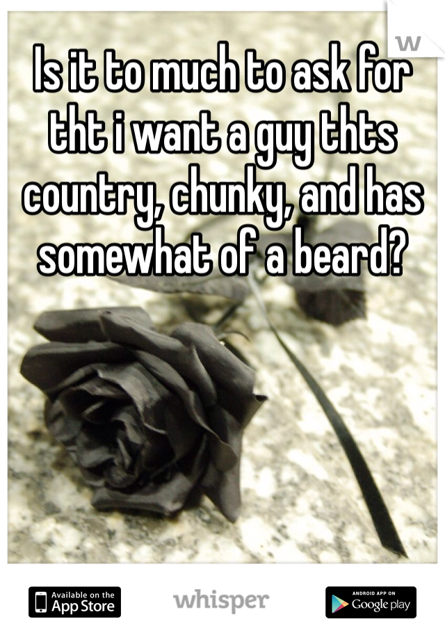 Is it to much to ask for tht i want a guy thts country, chunky, and has somewhat of a beard?