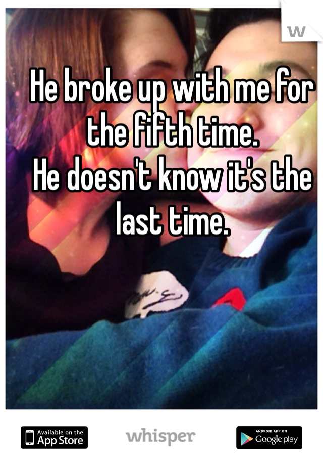 He broke up with me for the fifth time.  He doesn't know it's the last time.