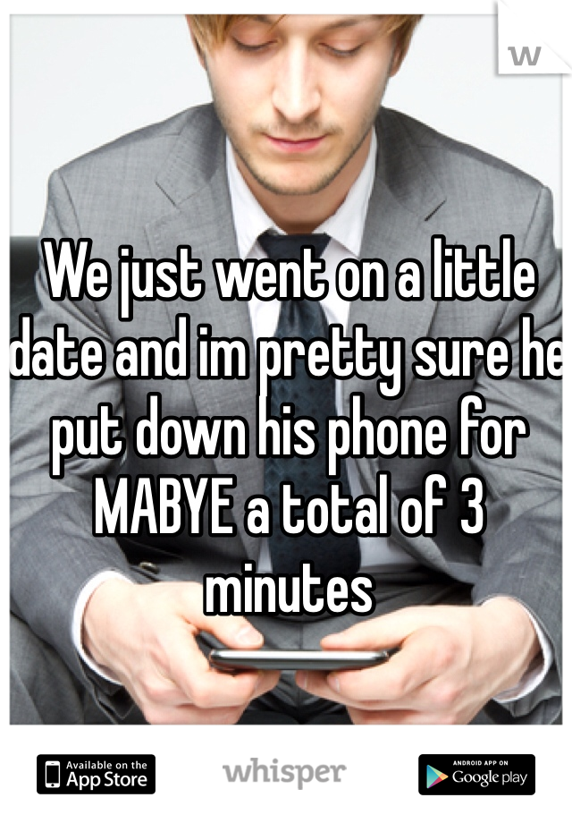 We just went on a little date and im pretty sure he put down his phone for MABYE a total of 3 minutes