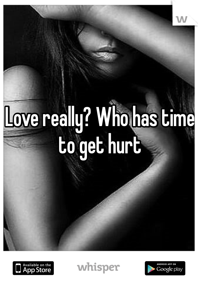 Love really? Who has time to get hurt