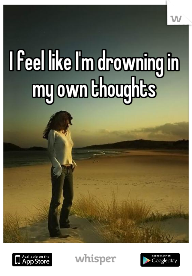 I feel like I'm drowning in my own thoughts