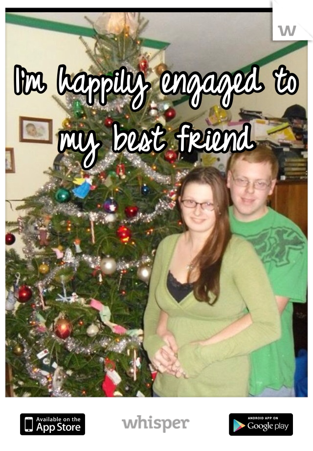 I'm happily engaged to my best friend