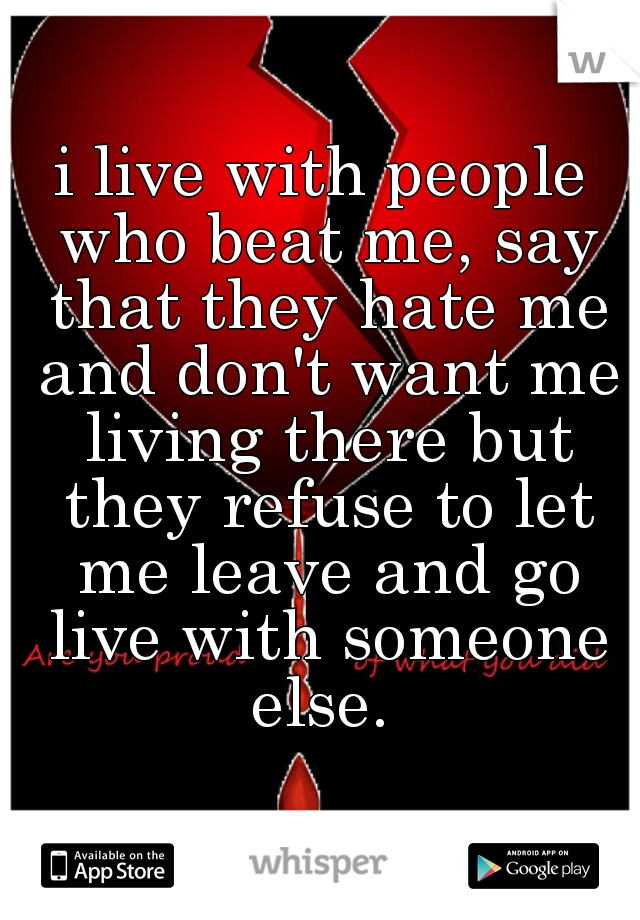 i live with people who beat me, say that they hate me and don't want me living there but they refuse to let me leave and go live with someone else.