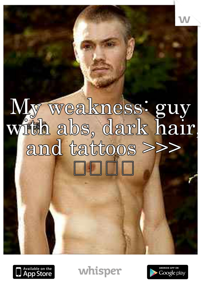 My weakness: guy with abs, dark hair, and tattoos >>> 
