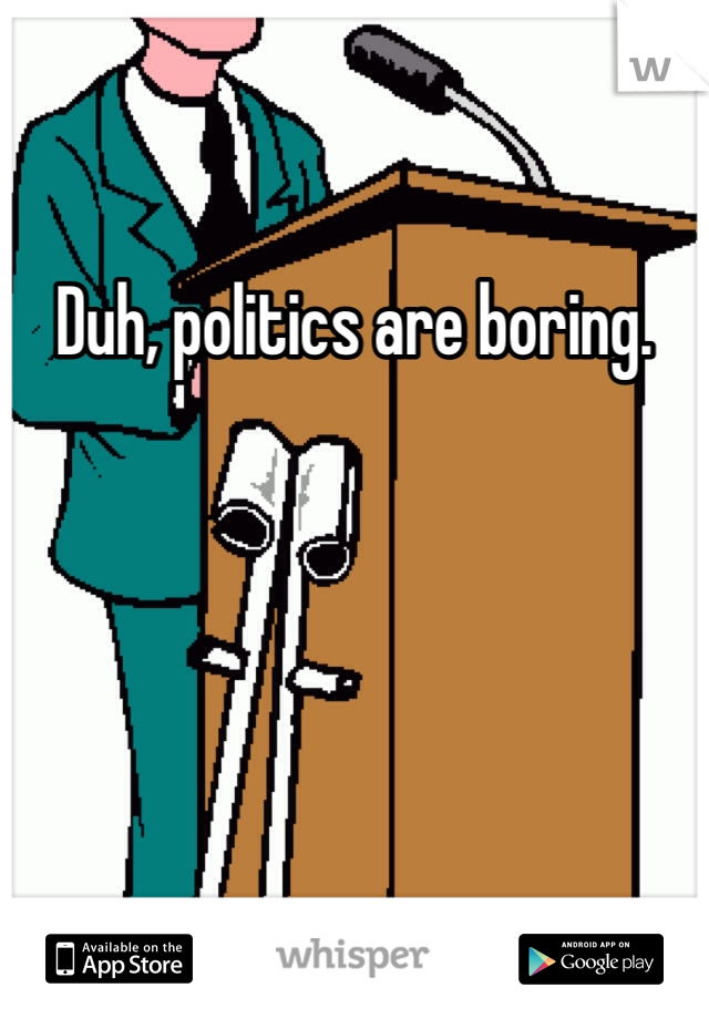 Duh, politics are boring.