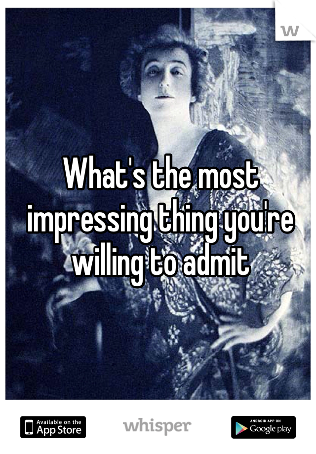 What's the most impressing thing you're willing to admit