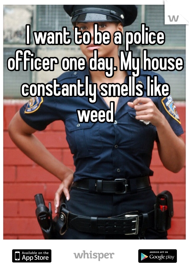 I want to be a police officer one day. My house constantly smells like weed