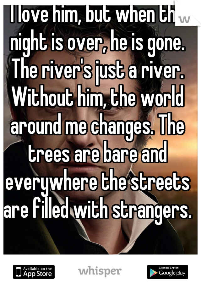 I love him, but when the night is over, he is gone. The river's just a river. Without him, the world around me changes. The trees are bare and everywhere the streets are filled with strangers.
