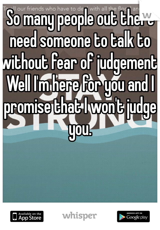 So many people out there need someone to talk to without fear of judgement. Well I'm here for you and I promise that I won't judge you.