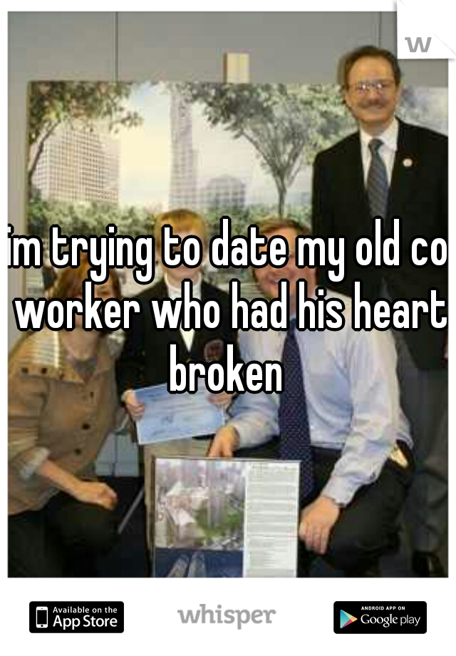 im trying to date my old co worker who had his heart broken