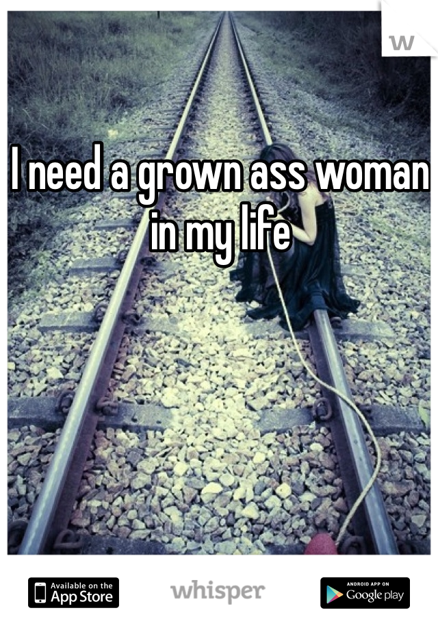 I need a grown ass woman in my life