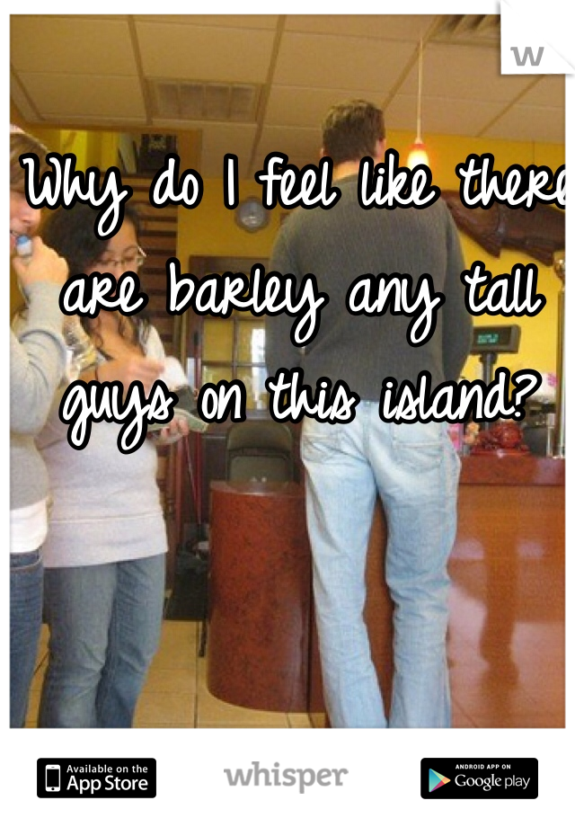 Why do I feel like there are barley any tall guys on this island?