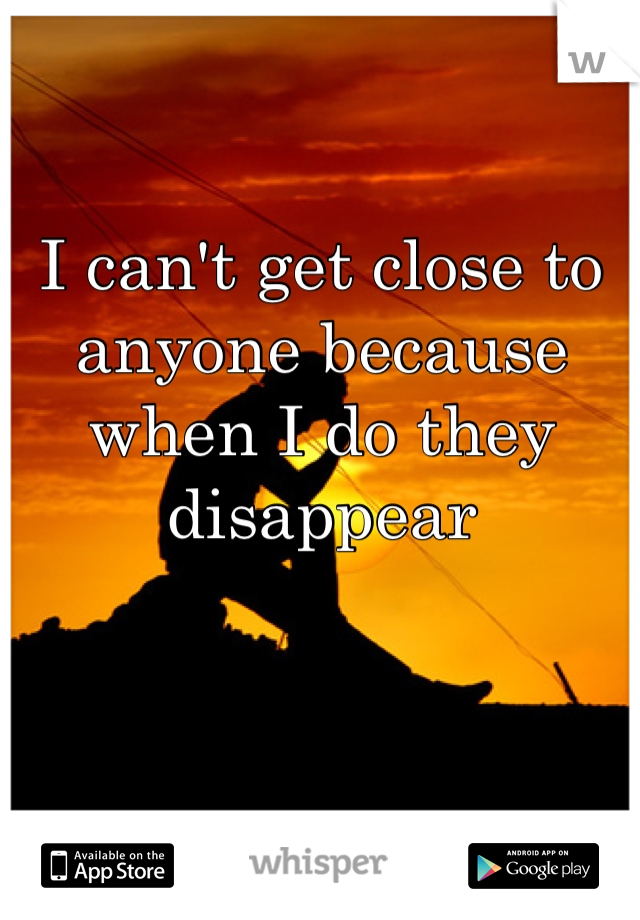 I can't get close to anyone because when I do they disappear