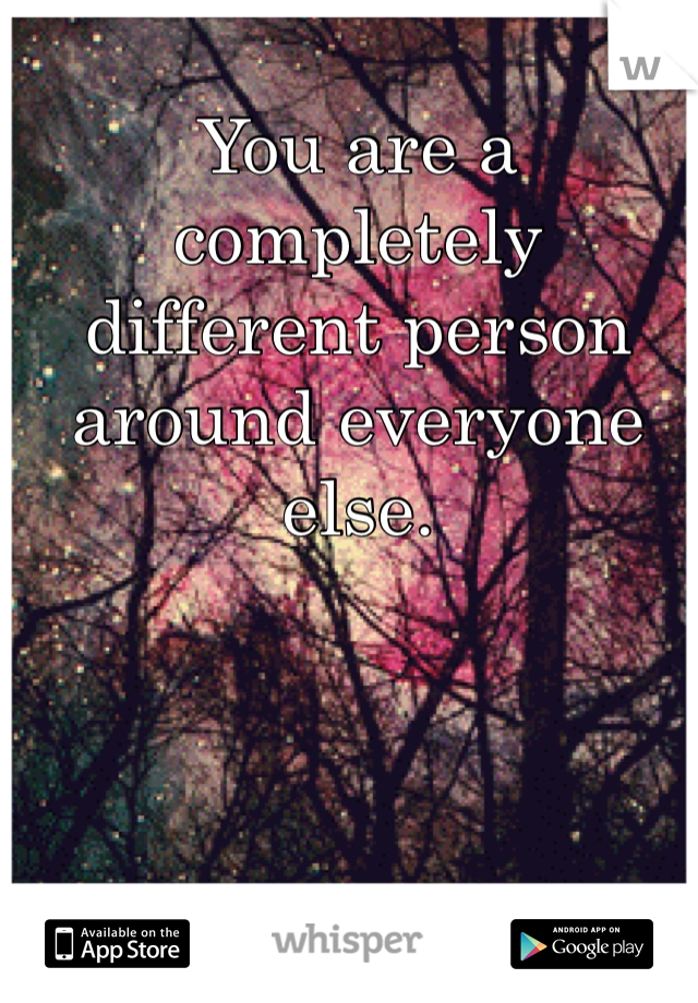 You are a completely different person around everyone else.