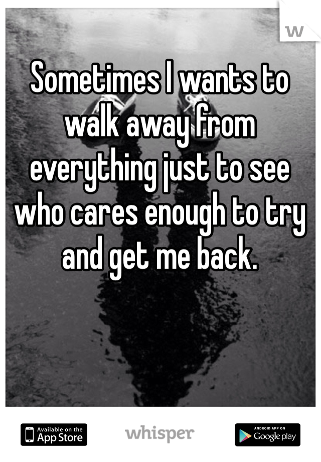 Sometimes I wants to walk away from everything just to see who cares enough to try and get me back.