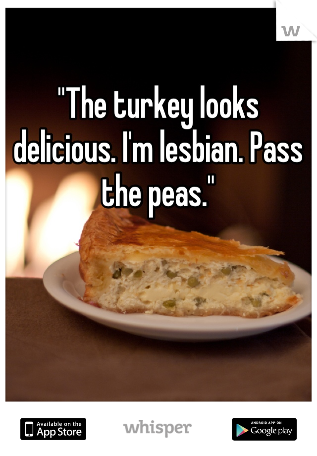 """The turkey looks delicious. I'm lesbian. Pass the peas."""