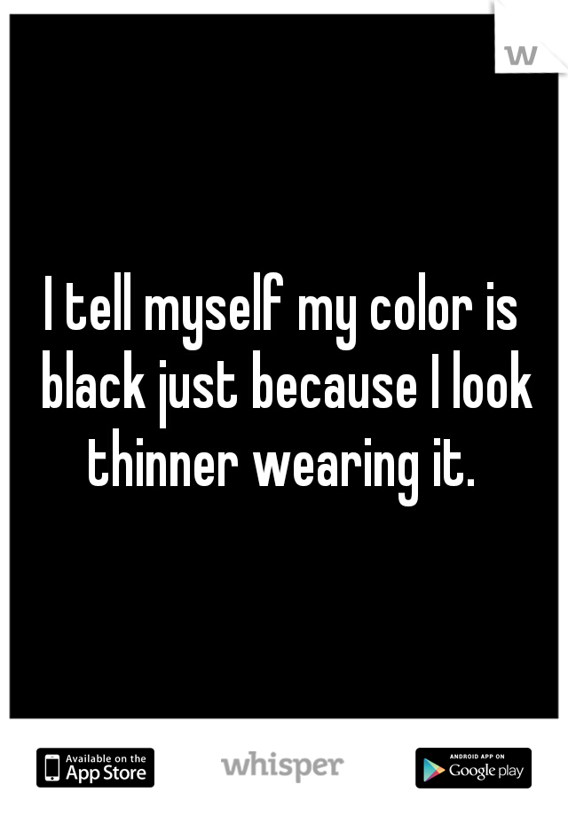 I tell myself my color is black just because I look thinner wearing it.