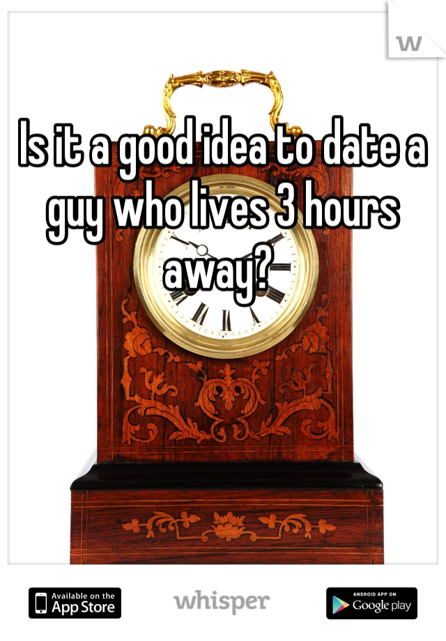 Is it a good idea to date a guy who lives 3 hours away?