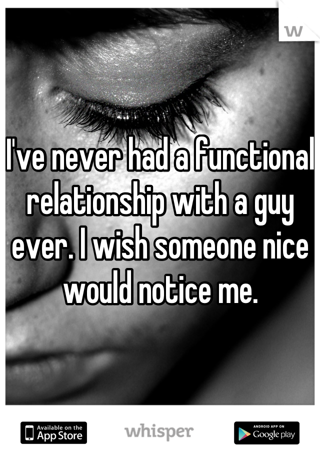 I've never had a functional relationship with a guy ever. I wish someone nice would notice me.