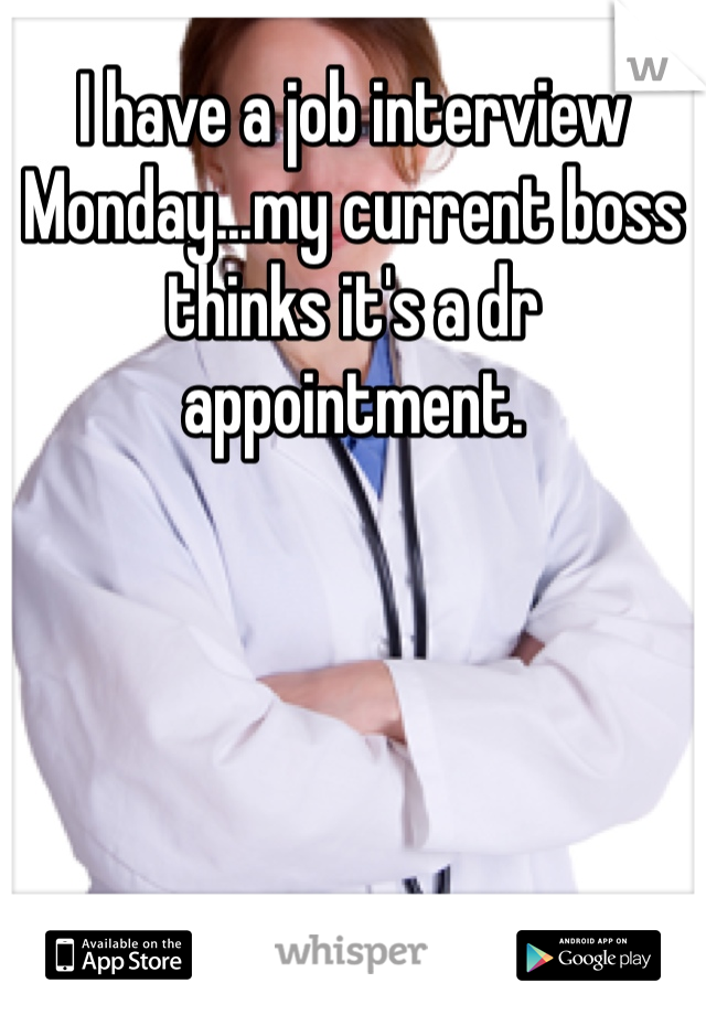 I have a job interview Monday...my current boss thinks it's a dr appointment.