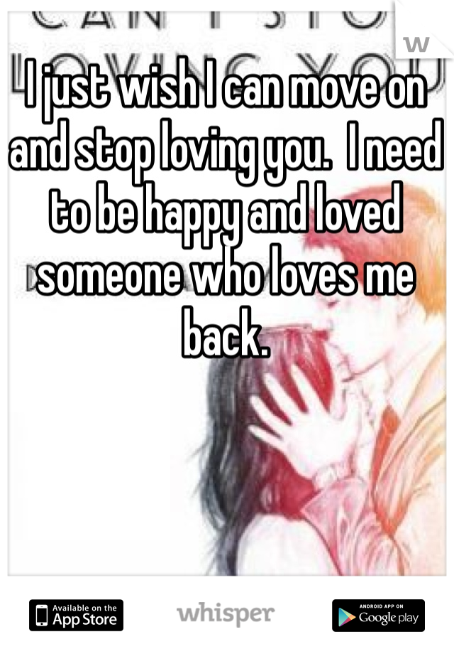 I just wish I can move on and stop loving you.  I need to be happy and loved someone who loves me back.