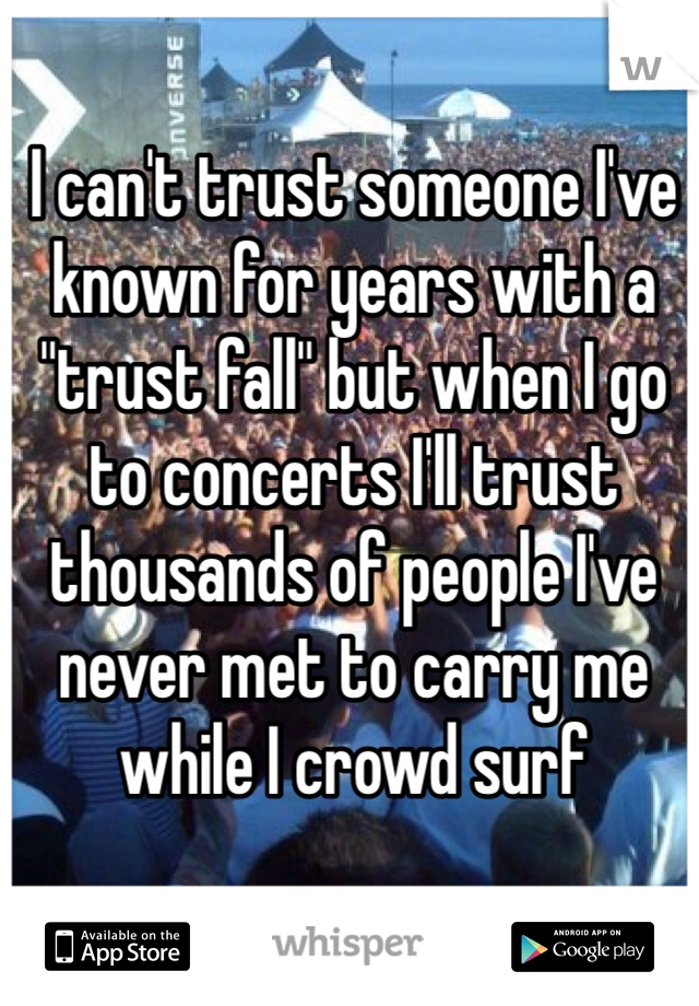 "I can't trust someone I've known for years with a ""trust fall"" but when I go to concerts I'll trust thousands of people I've never met to carry me while I crowd surf"
