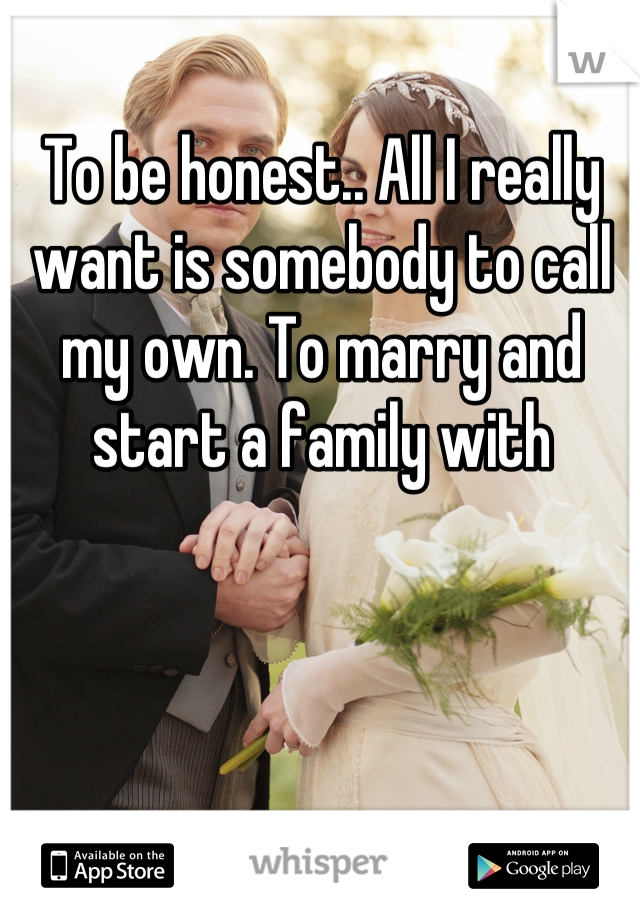 To be honest.. All I really want is somebody to call my own. To marry and start a family with