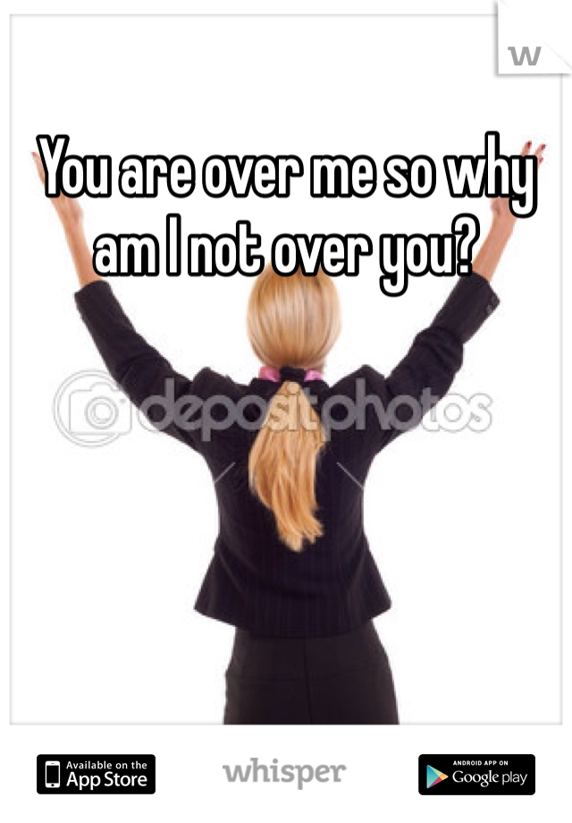 You are over me so why am I not over you?