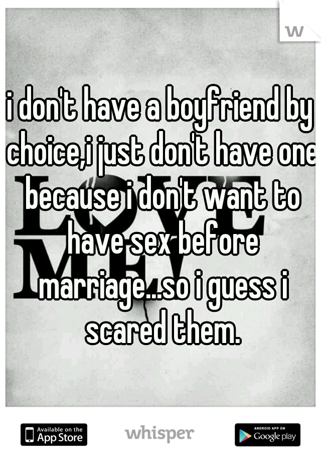 i don't have a boyfriend by choice,i just don't have one because i don't want to have sex before marriage...so i guess i scared them.