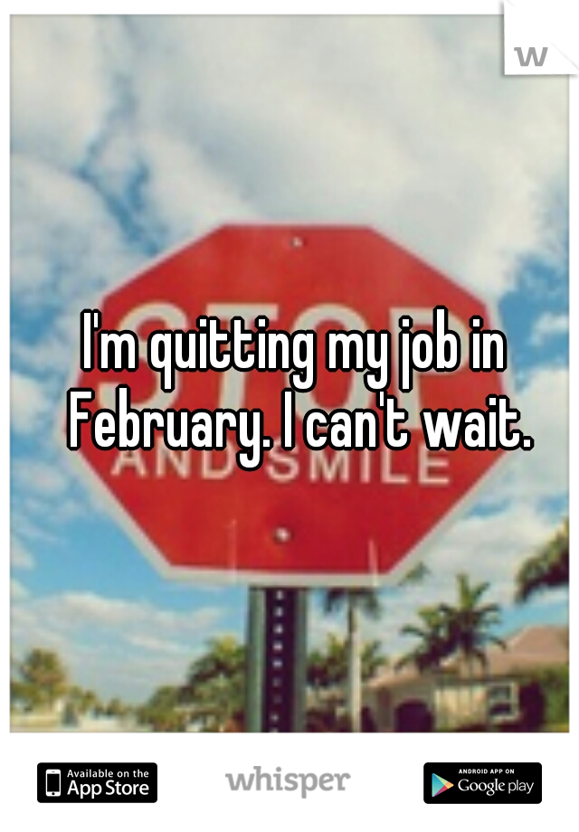 I'm quitting my job in February. I can't wait.
