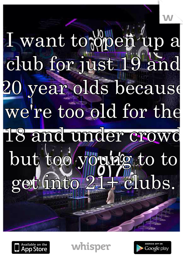 I want to open up a club for just 19 and 20 year olds because we're too old for the 18 and under crowd but too young to to get into 21+ clubs.