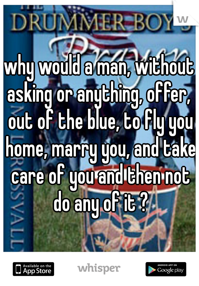why would a man, without asking or anything, offer,  out of the blue, to fly you home, marry you, and take care of you and then not do any of it ?