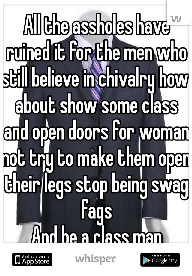 All the assholes have ruined it for the men who still believe in chivalry how about show some class and open doors for woman not try to make them open their legs stop being swag fags  And be a class man