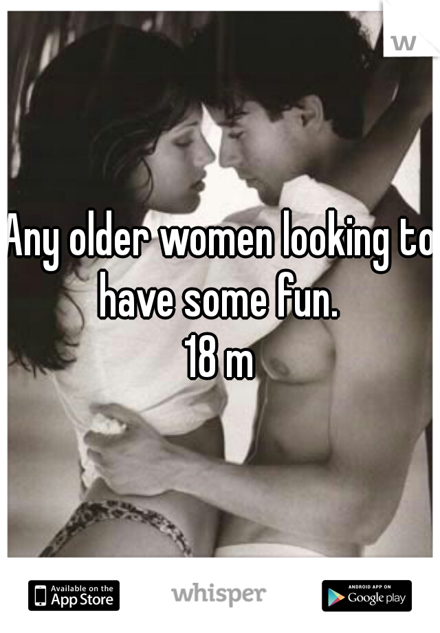 Any older women looking to have some fun.  18 m