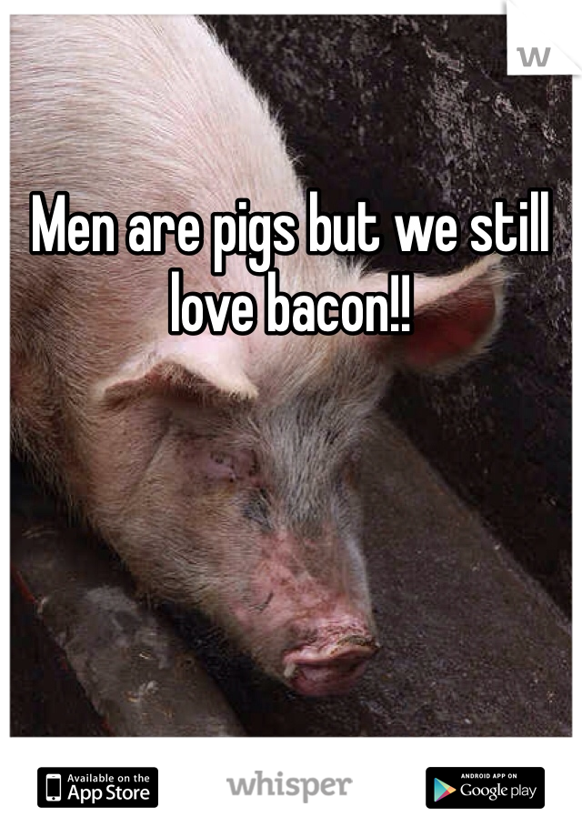 Men are pigs but we still love bacon!!