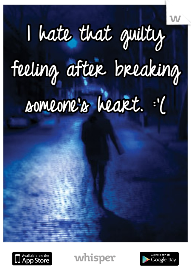 I hate that guilty feeling after breaking someone's heart. :'(