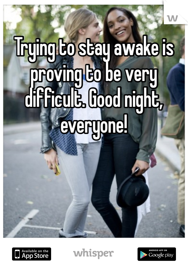 Trying to stay awake is proving to be very difficult. Good night, everyone!