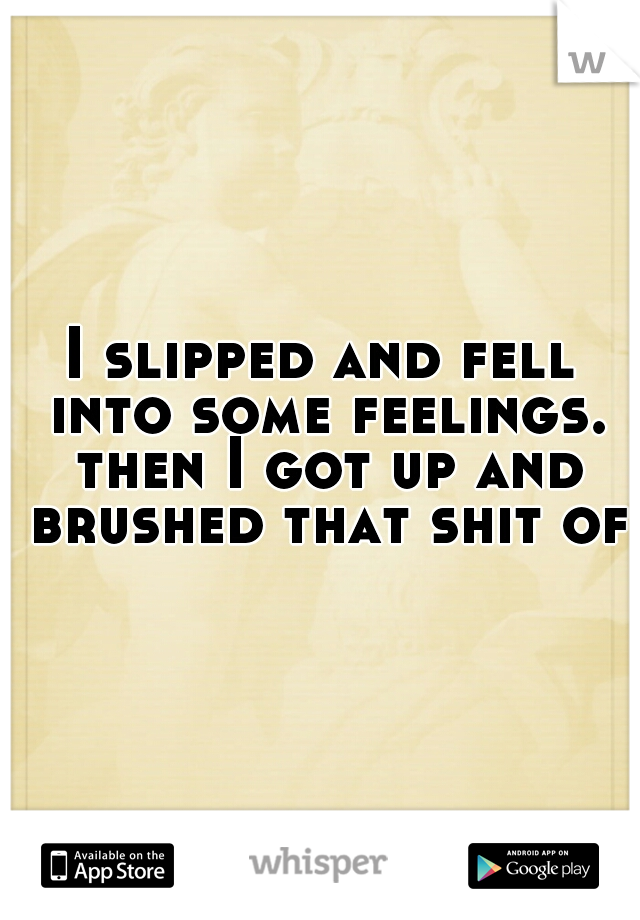 I slipped and fell into some feelings. then I got up and brushed that shit off