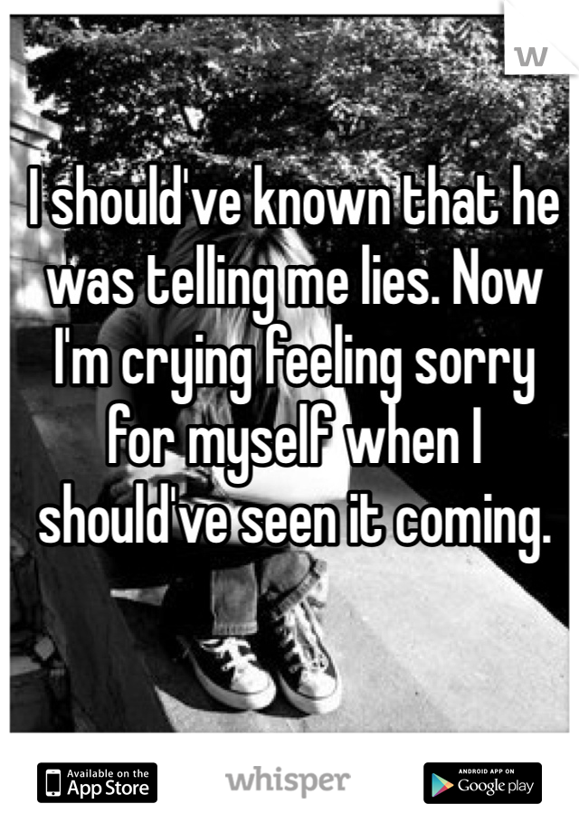 I should've known that he was telling me lies. Now I'm crying feeling sorry for myself when I should've seen it coming.