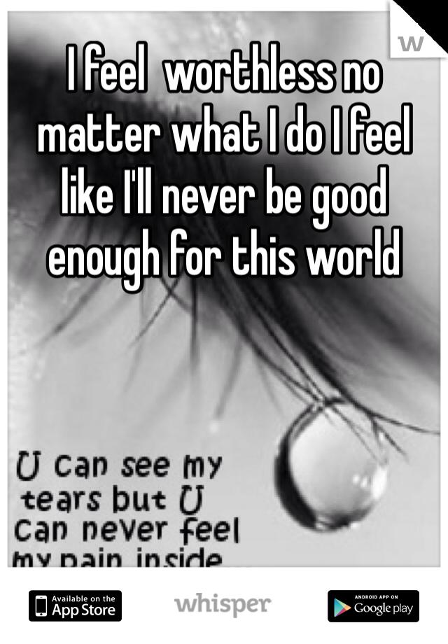 I feel  worthless no matter what I do I feel like I'll never be good enough for this world