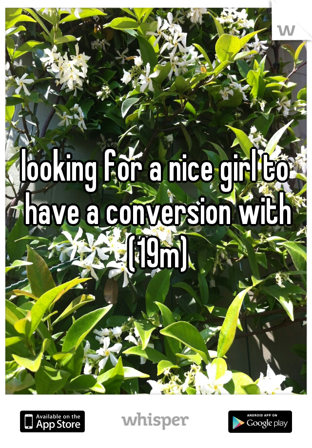 looking for a nice girl to have a conversion with (19m)
