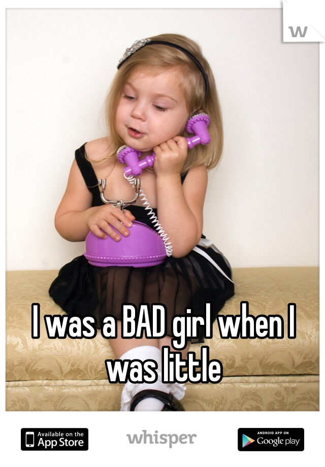 I was a BAD girl when I was little