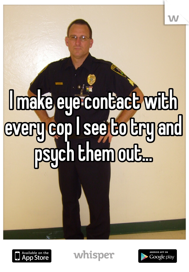 I make eye contact with every cop I see to try and psych them out...
