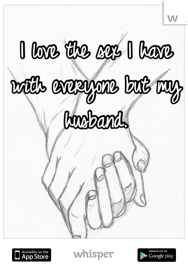 I love the sex I have with everyone but my husband.