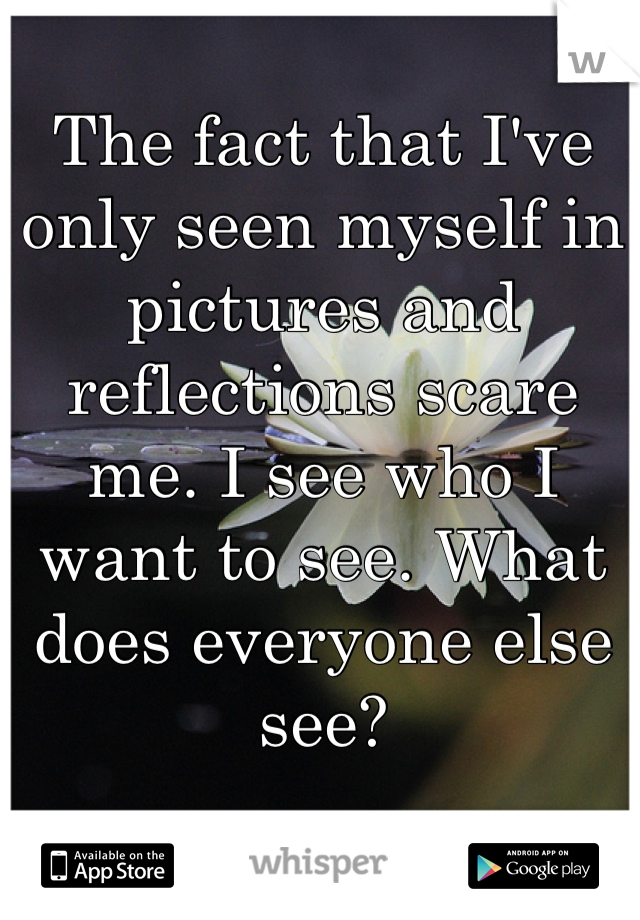 The fact that I've only seen myself in pictures and reflections scare me. I see who I want to see. What does everyone else see?