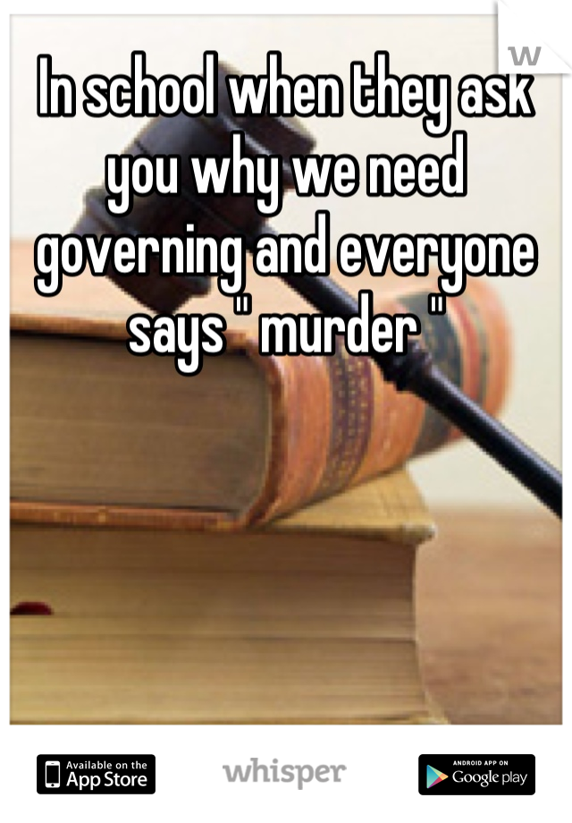"""In school when they ask you why we need governing and everyone says """" murder """""""