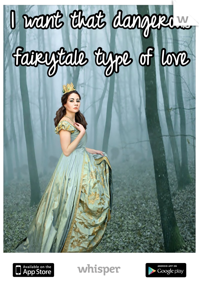 I want that dangerous fairytale type of love