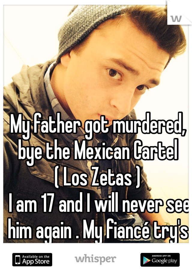 My father got murdered, bye the Mexican Cartel ( Los Zetas )  I am 17 and I will never see him again . My fiancé try's to help . But nobody can