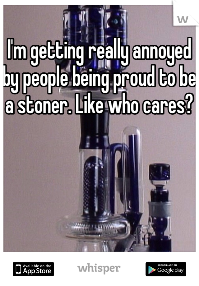 I'm getting really annoyed by people being proud to be a stoner. Like who cares?